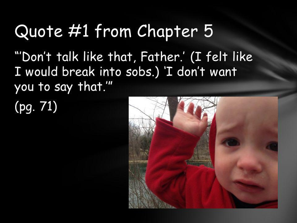 Quote #1 from Chapter 5 'Don't talk like that, Father.' (I felt like I would break into sobs.) 'I don't want you to say that.' (pg.