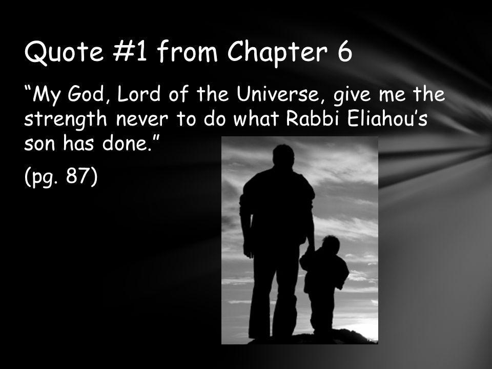 Quote #1 from Chapter 6 My God, Lord of the Universe, give me the strength never to do what Rabbi Eliahou's son has done. (pg.