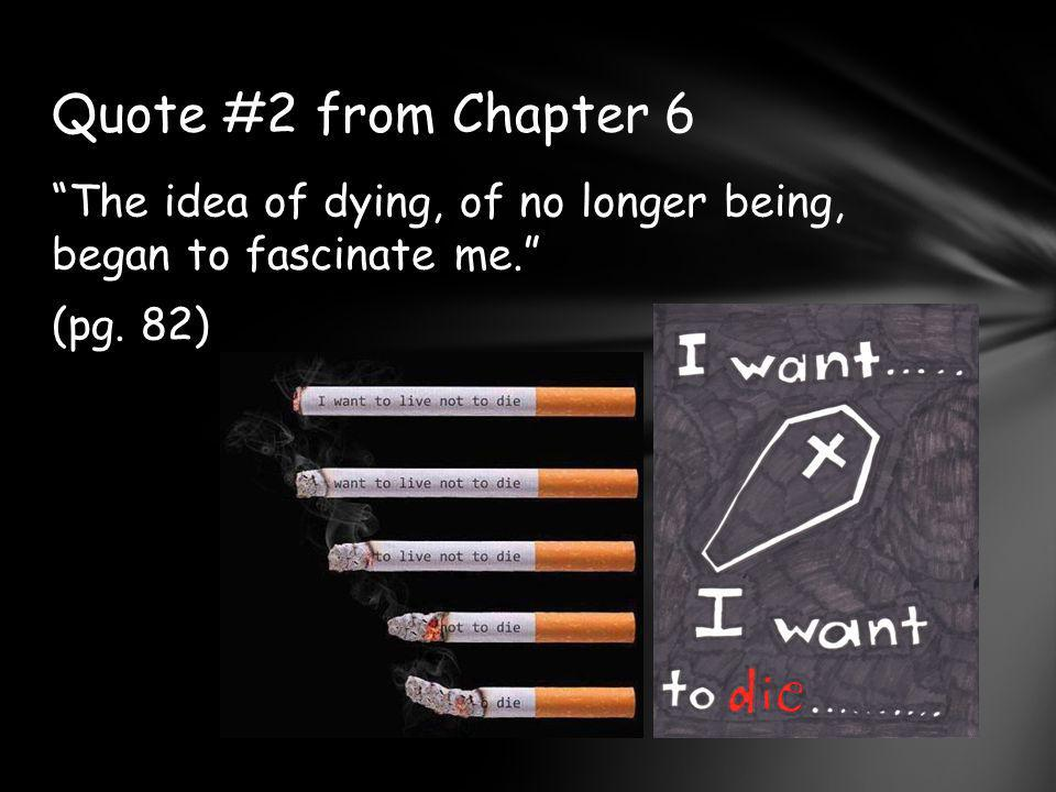 Quote #2 from Chapter 6 The idea of dying, of no longer being, began to fascinate me. (pg. 82)