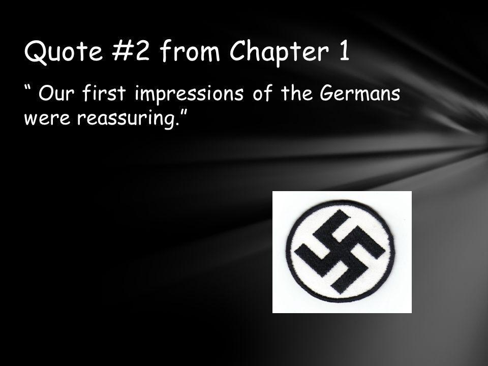 Quote #2 from Chapter 1 Our first impressions of the Germans were reassuring.