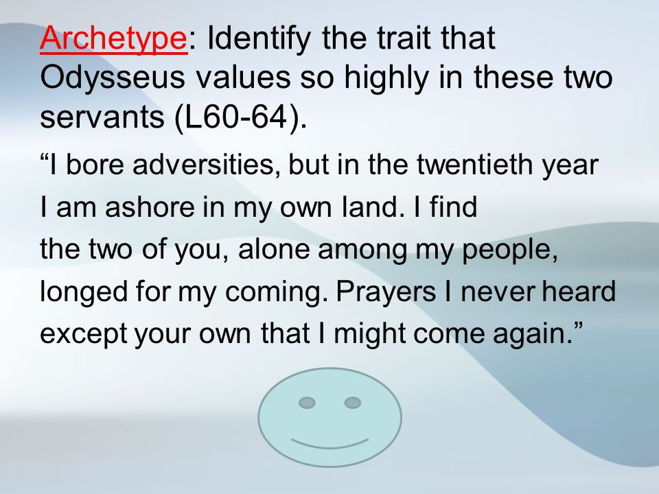 Archetype: Identify the trait that Odysseus values so highly in these two servants (L60-64).
