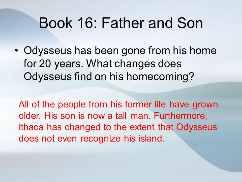 Book 16: Father and Son Odysseus has been gone from his home for 20 years. What changes does Odysseus find on his homecoming