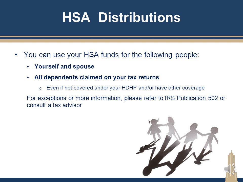 HSA Distributions You can use your HSA funds for the following people: