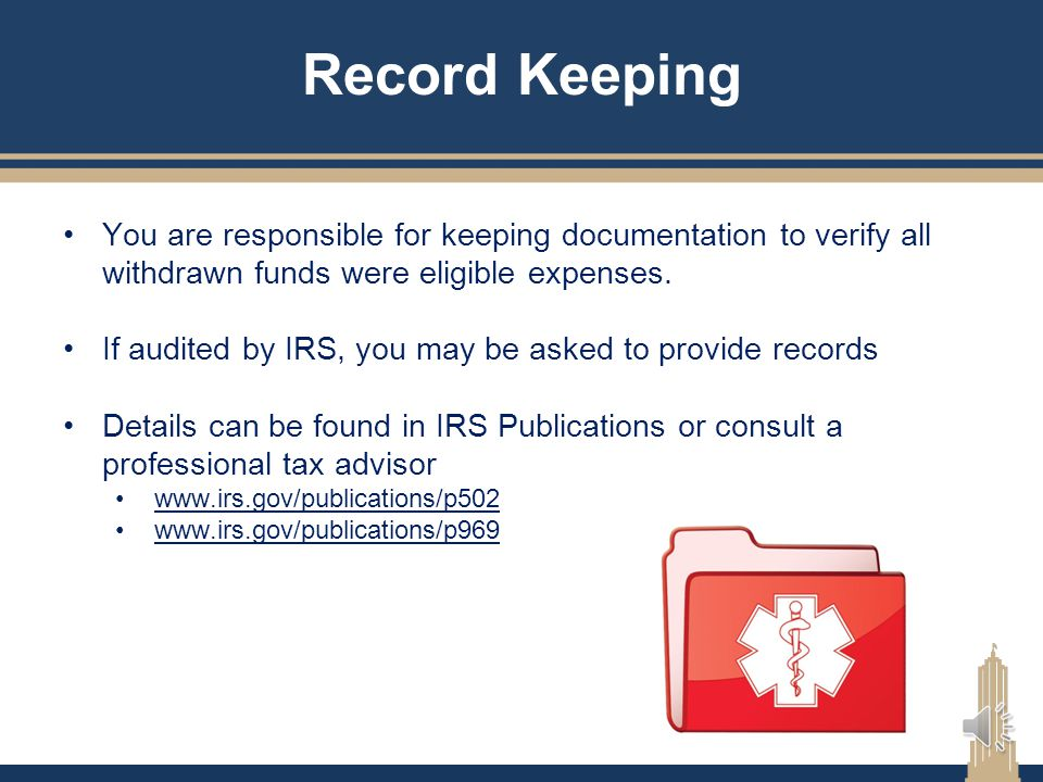 Record Keeping You are responsible for keeping documentation to verify all withdrawn funds were eligible expenses.