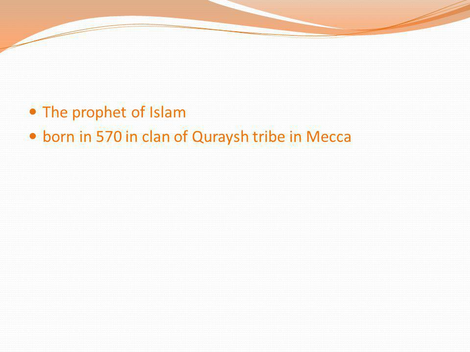 The prophet of Islam born in 570 in clan of Quraysh tribe in Mecca