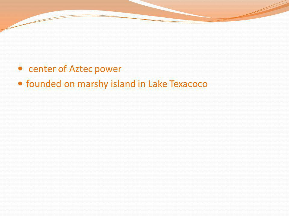 center of Aztec power founded on marshy island in Lake Texacoco