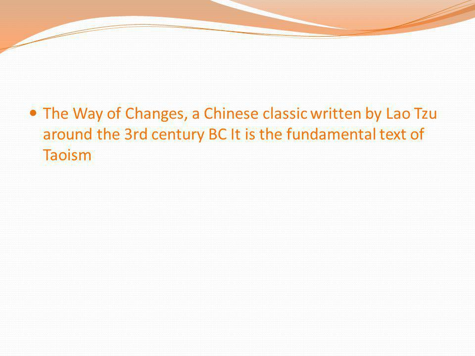 The Way of Changes, a Chinese classic written by Lao Tzu around the 3rd century BC It is the fundamental text of Taoism