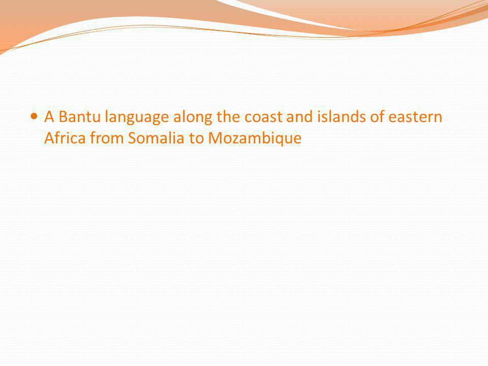 A Bantu language along the coast and islands of eastern Africa from Somalia to Mozambique