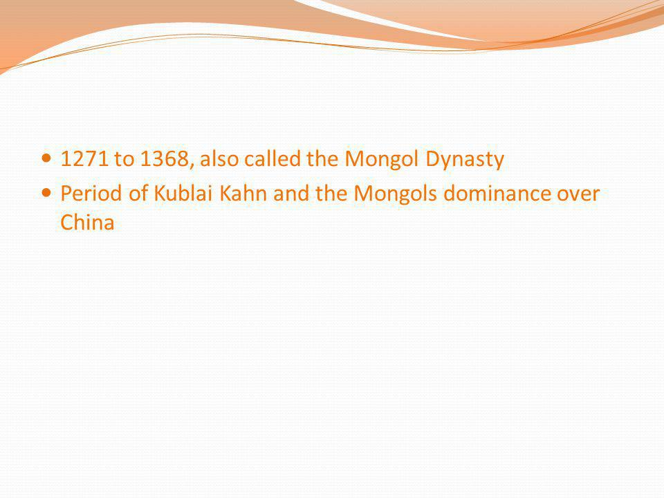 1271 to 1368, also called the Mongol Dynasty
