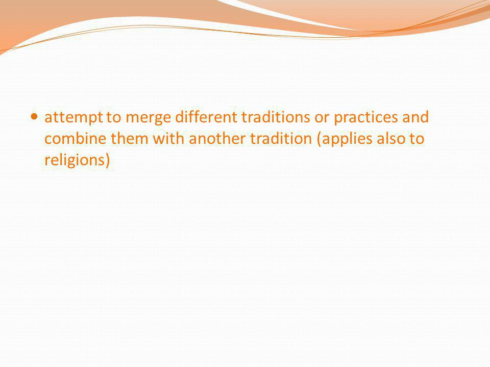 attempt to merge different traditions or practices and combine them with another tradition (applies also to religions)
