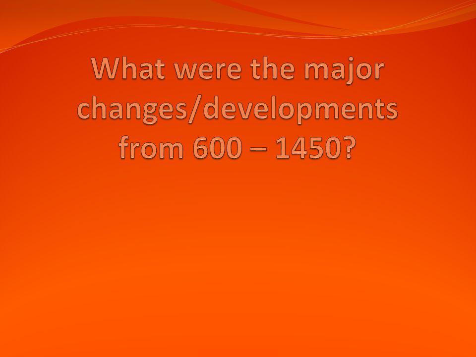 What were the major changes/developments from 600 – 1450