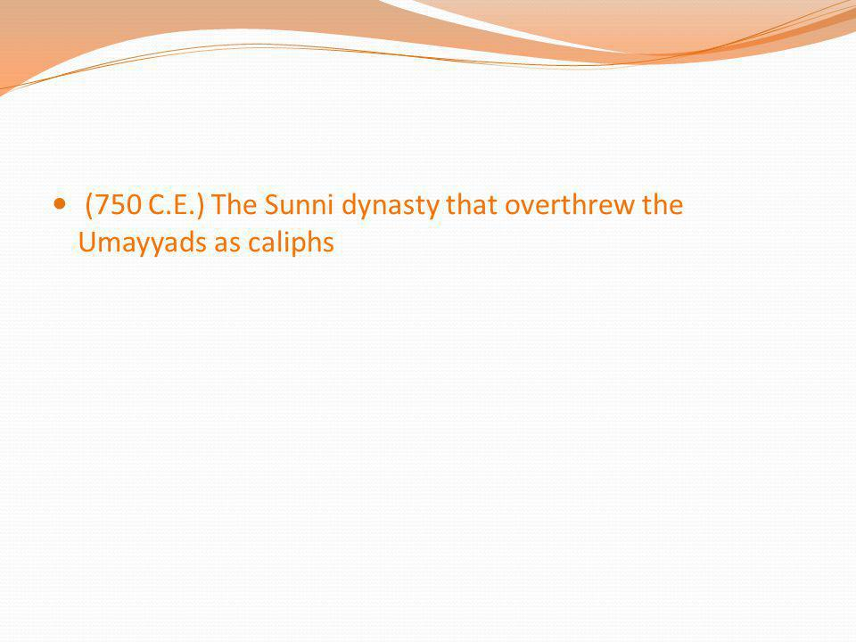 (750 C.E.) The Sunni dynasty that overthrew the Umayyads as caliphs