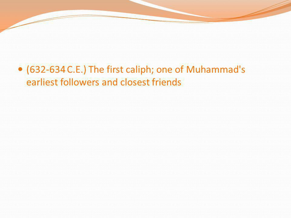 (632-634 C.E.) The first caliph; one of Muhammad s earliest followers and closest friends