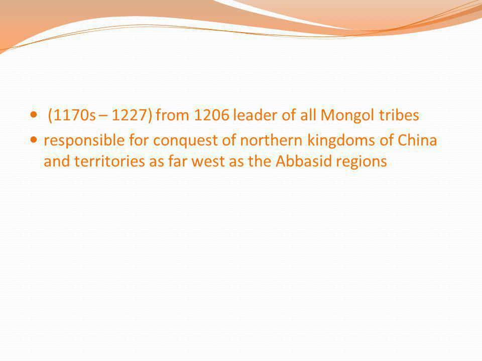 (1170s – 1227) from 1206 leader of all Mongol tribes