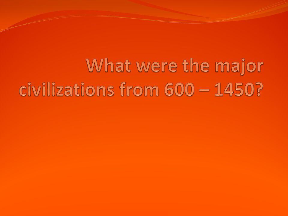 What were the major civilizations from 600 – 1450