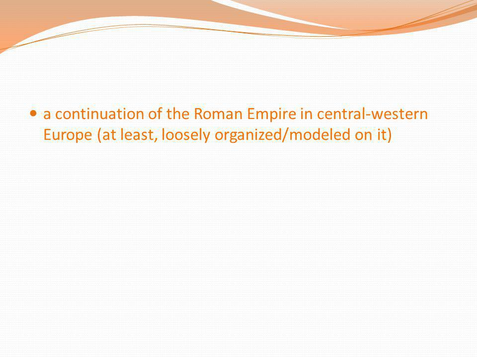 a continuation of the Roman Empire in central-western Europe (at least, loosely organized/modeled on it)