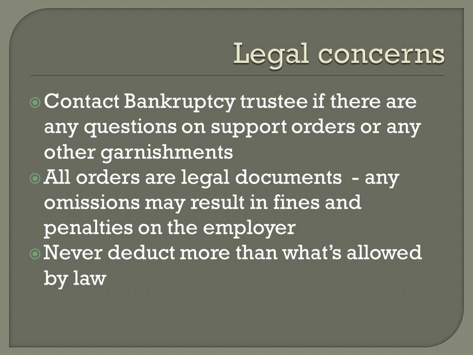 Legal concerns Contact Bankruptcy trustee if there are any questions on support orders or any other garnishments.