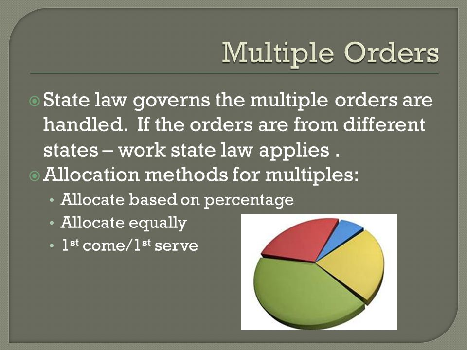 Multiple Orders State law governs the multiple orders are handled. If the orders are from different states – work state law applies .