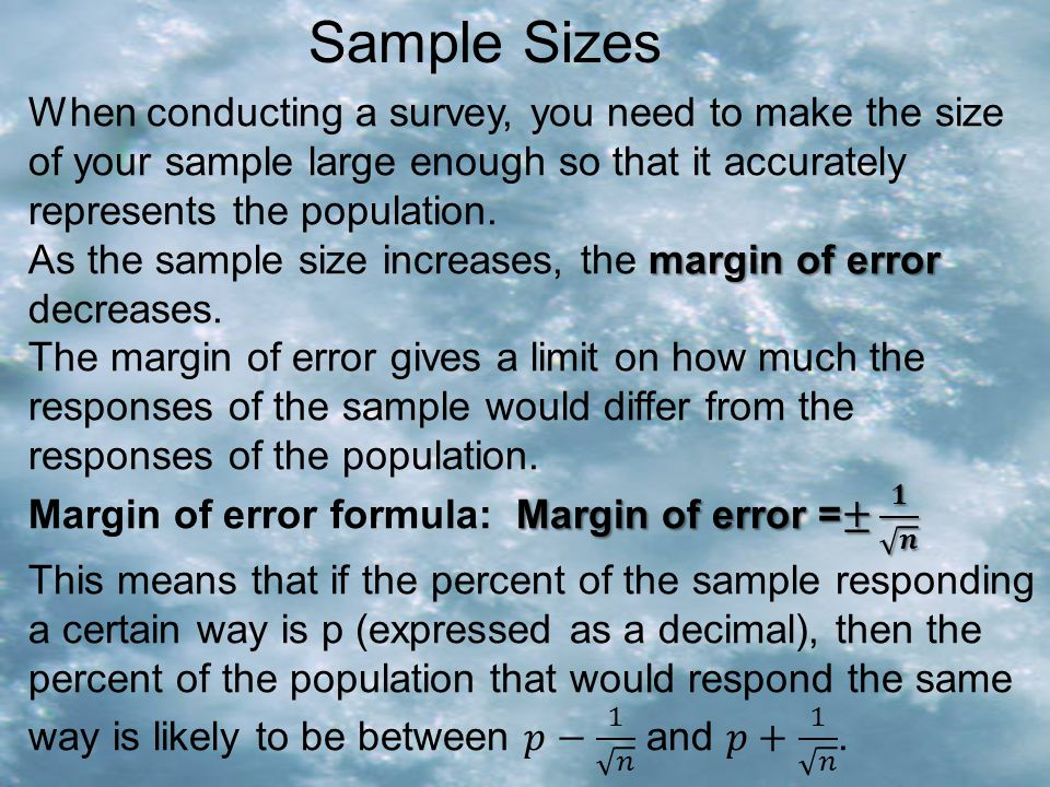 Sample Sizes When conducting a survey, you need to make the size of your sample large enough so that it accurately represents the population.
