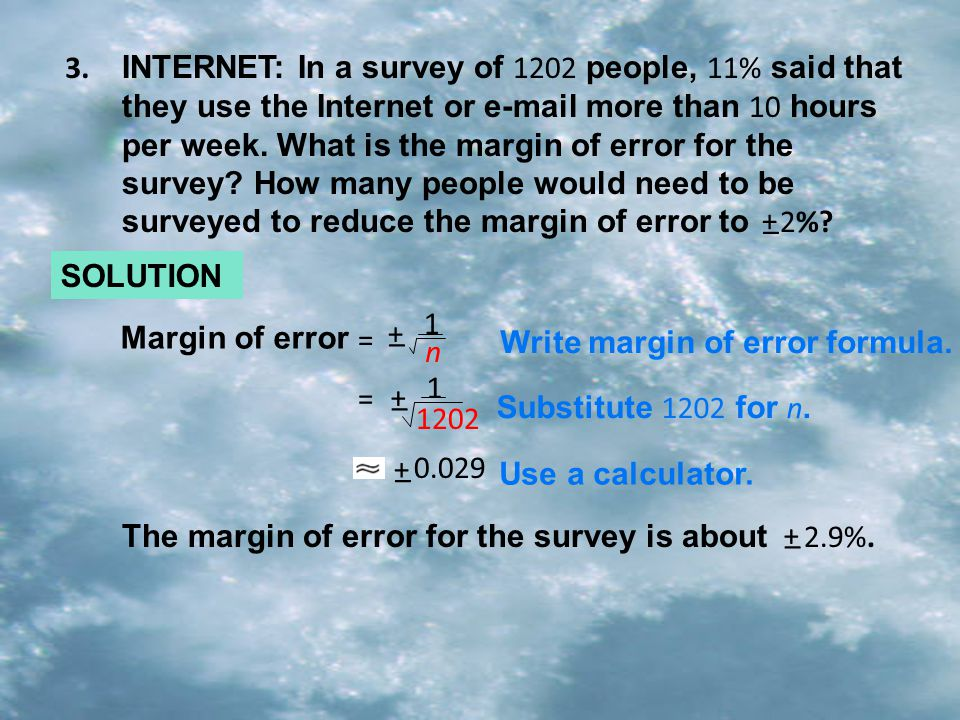INTERNET: In a survey of 1202 people, 11% said that they use the Internet or e-mail more than 10 hours per week. What is the margin of error for the survey How many people would need to be surveyed to reduce the margin of error to 2%