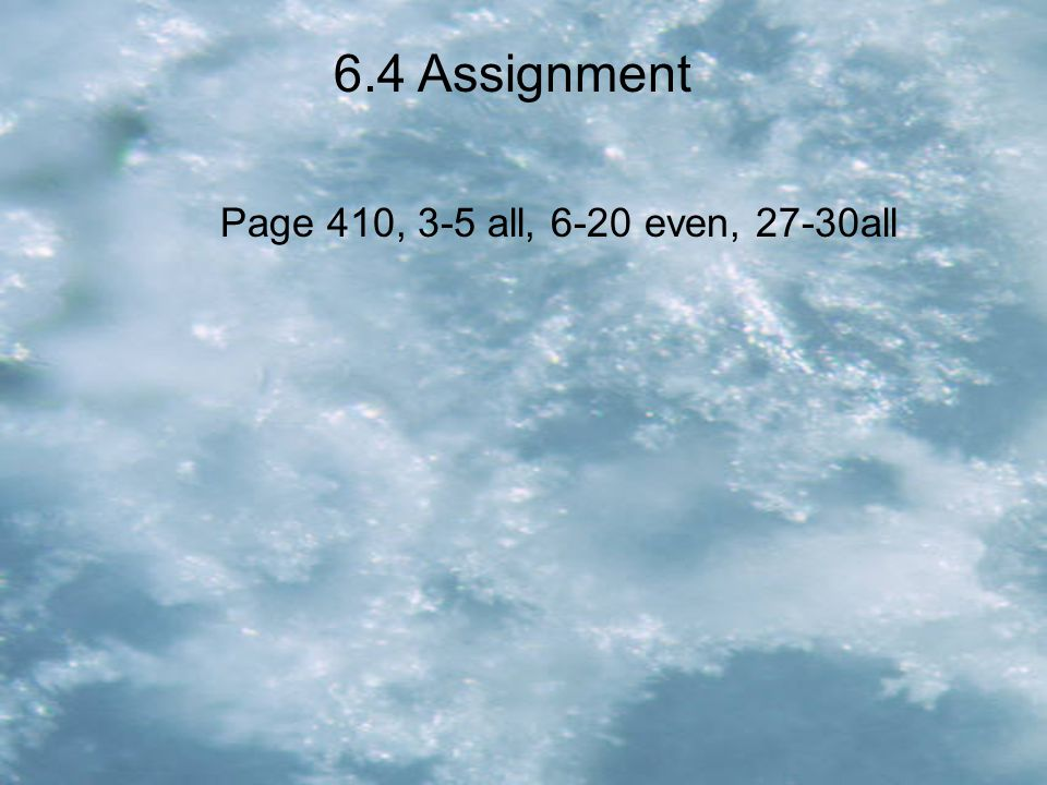 6.4 Assignment Page 410, 3-5 all, 6-20 even, 27-30all