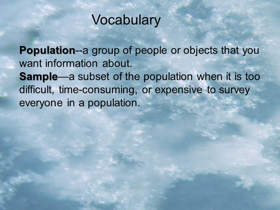 Vocabulary Population--a group of people or objects that you want information about.