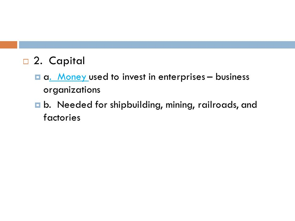 2. Capital a. Money used to invest in enterprises – business organizations.