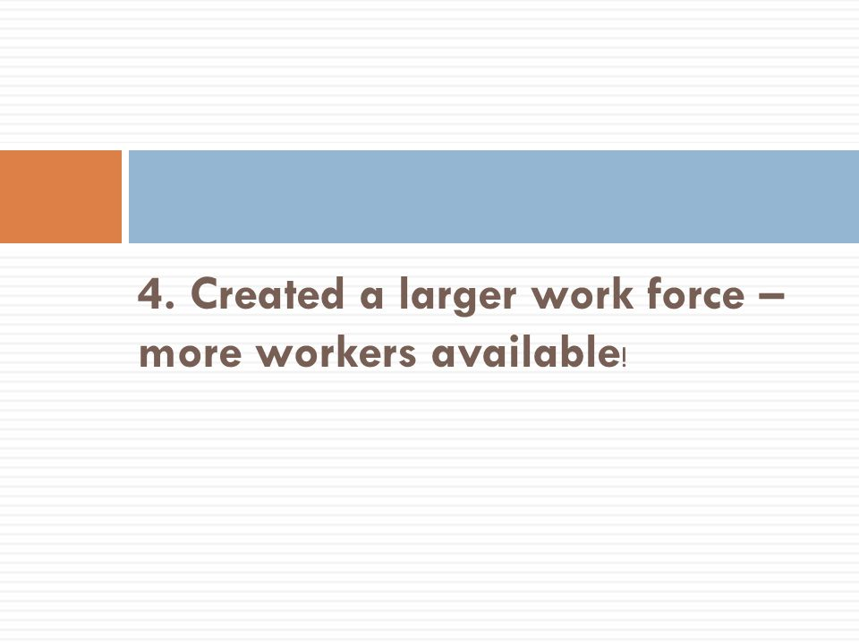 4. Created a larger work force – more workers available!