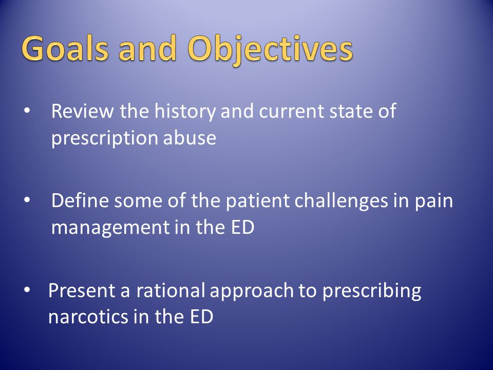 Goals and Objectives Review the history and current state of prescription abuse. Define some of the patient challenges in pain management in the ED.