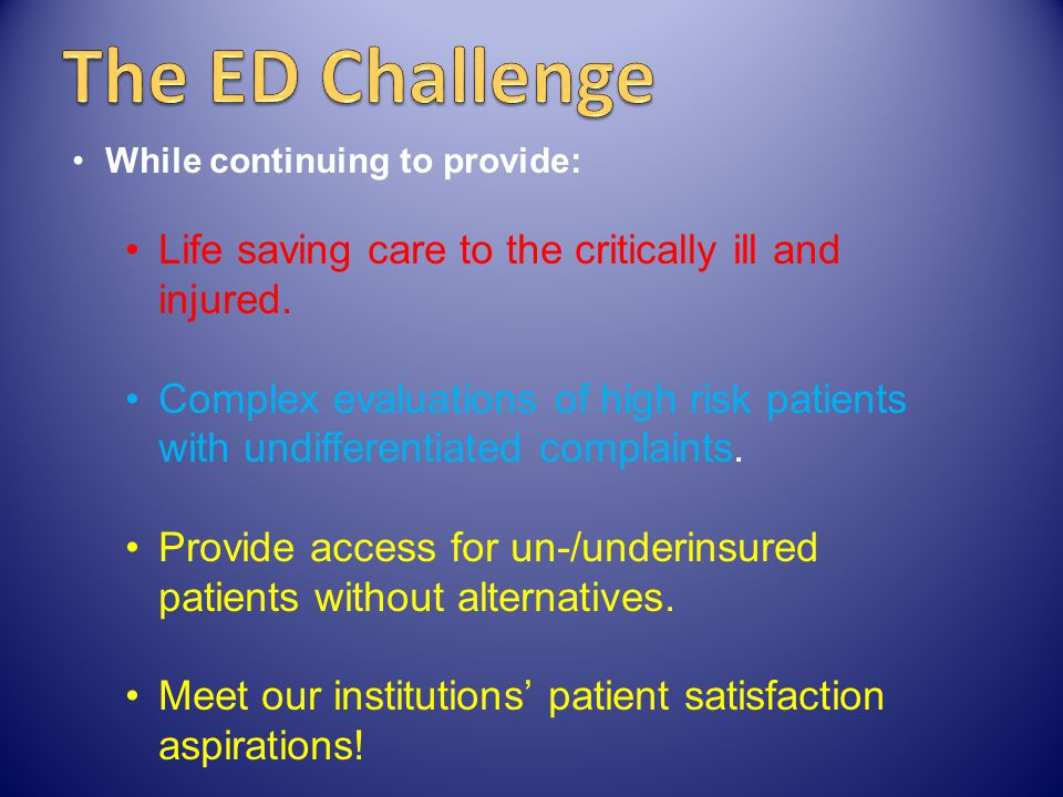 The ED Challenge Life saving care to the critically ill and injured.