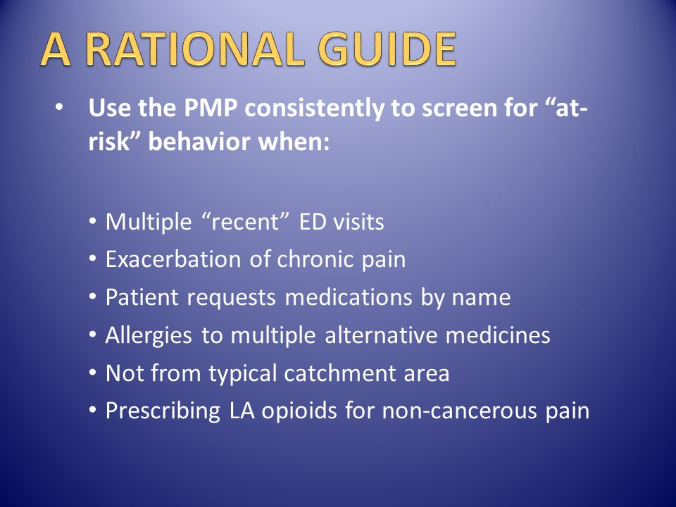 A RATIONAL GUIDE Use the PMP consistently to screen for at-risk behavior when: Multiple recent ED visits.