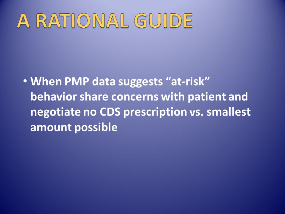 A RATIONAL GUIDE When PMP data suggests at-risk behavior share concerns with patient and negotiate no CDS prescription vs.