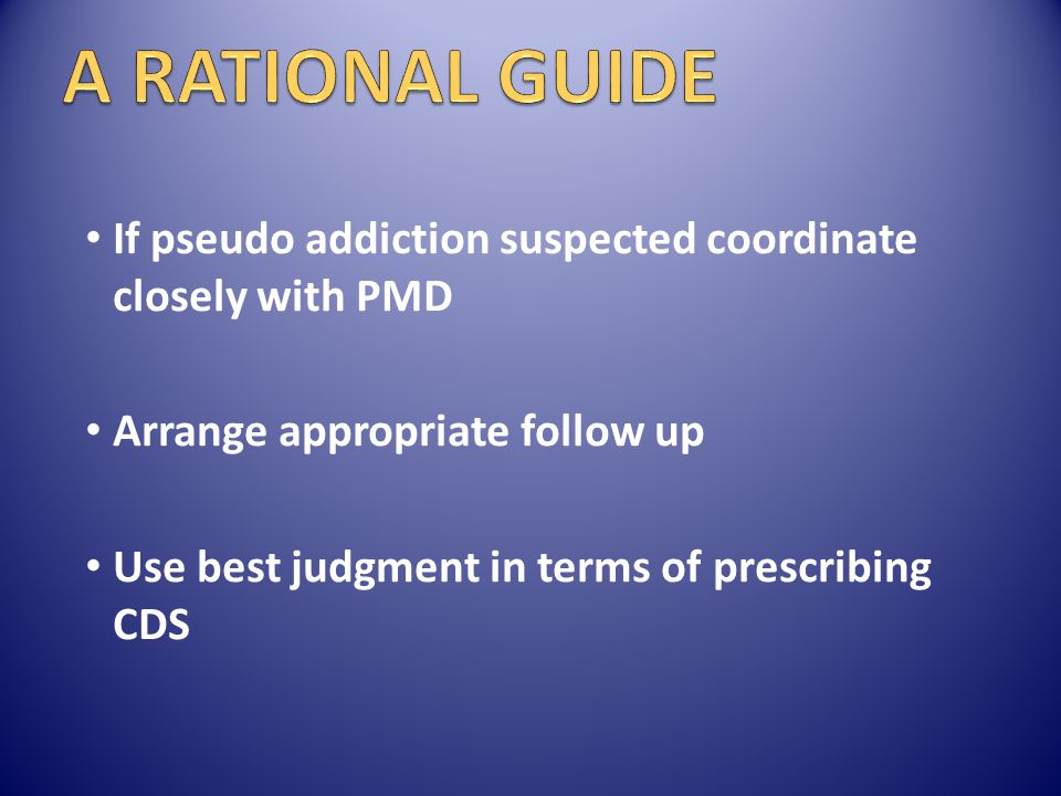 A RATIONAL GUIDE If pseudo addiction suspected coordinate closely with PMD. Arrange appropriate follow up.
