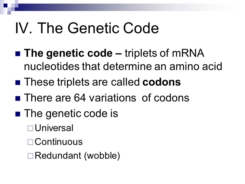 IV. The Genetic Code The genetic code – triplets of mRNA nucleotides that determine an amino acid. These triplets are called codons.