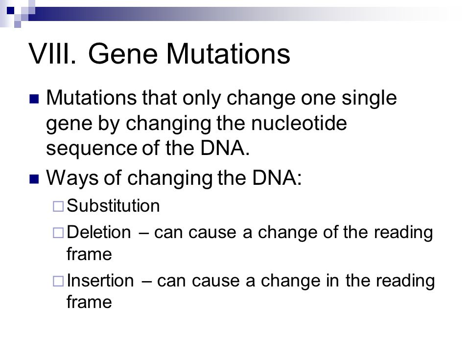 VIII. Gene Mutations Mutations that only change one single gene by changing the nucleotide sequence of the DNA.