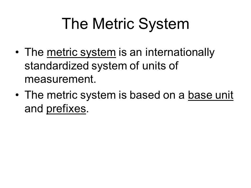The Metric System The metric system is an internationally standardized system of units of measurement.