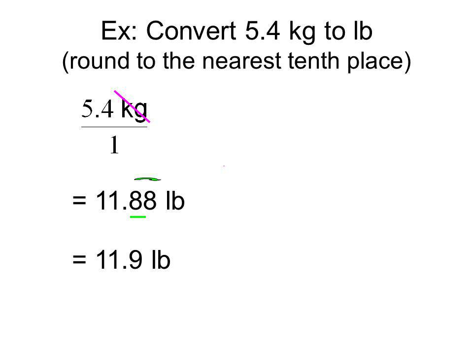 Ex: Convert 5.4 kg to lb (round to the nearest tenth place)