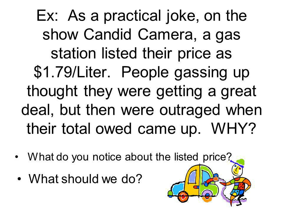 Ex: As a practical joke, on the show Candid Camera, a gas station listed their price as $1.79/Liter. People gassing up thought they were getting a great deal, but then were outraged when their total owed came up. WHY