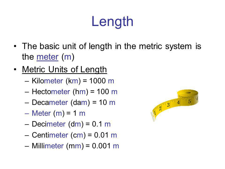 Length The basic unit of length in the metric system is the meter (m)