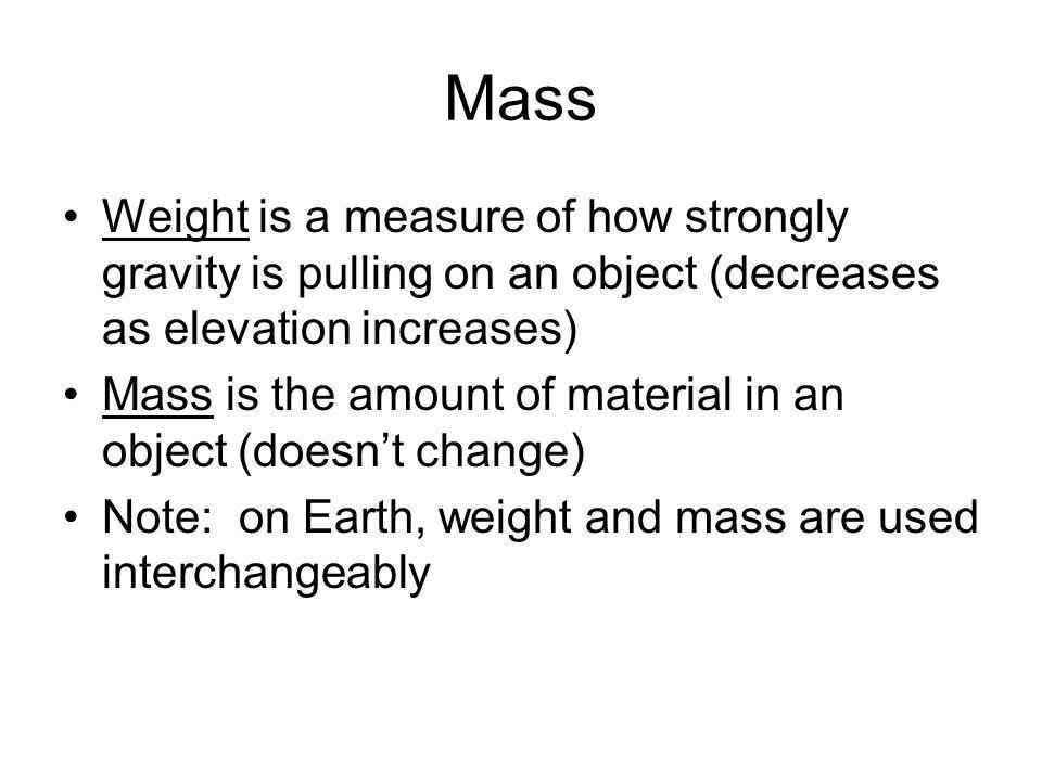 Mass Weight is a measure of how strongly gravity is pulling on an object (decreases as elevation increases)
