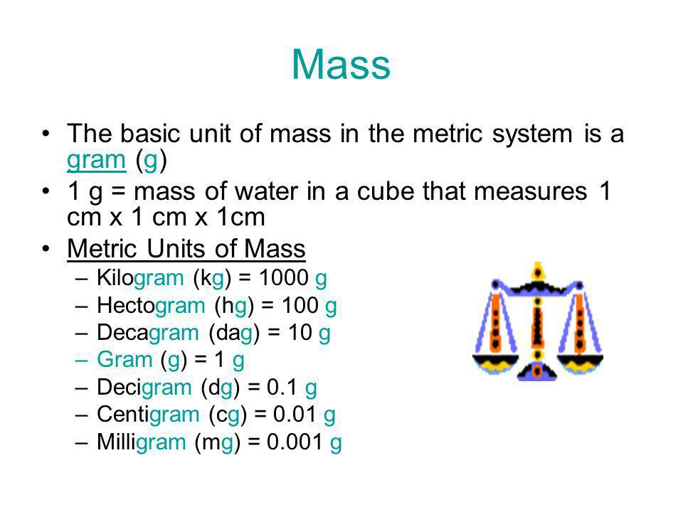 Mass The basic unit of mass in the metric system is a gram (g)