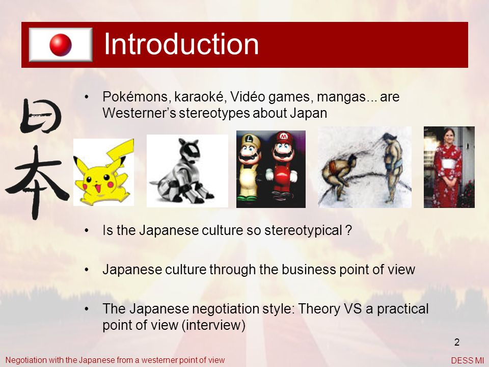Introduction Pokémons, karaoké, Vidéo games, mangas... are Westerner's stereotypes about Japan. Is the Japanese culture so stereotypical