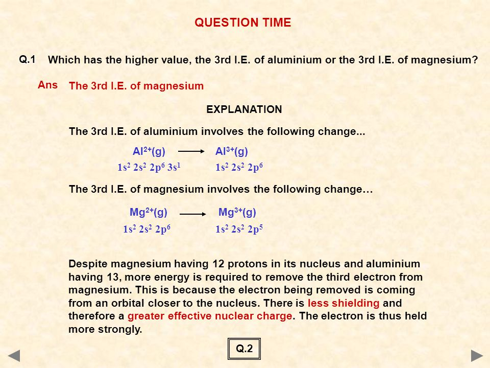 QUESTION TIME Q.1. Which has the higher value, the 3rd I.E. of aluminium or the 3rd I.E. of magnesium