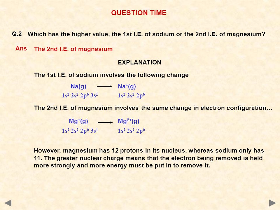 QUESTION TIME Q.2. Which has the higher value, the 1st I.E. of sodium or the 2nd I.E. of magnesium