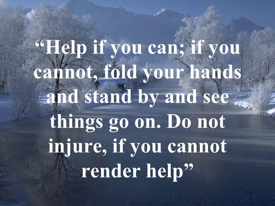 Help if you can; if you cannot, fold your hands and stand by and see things go on.