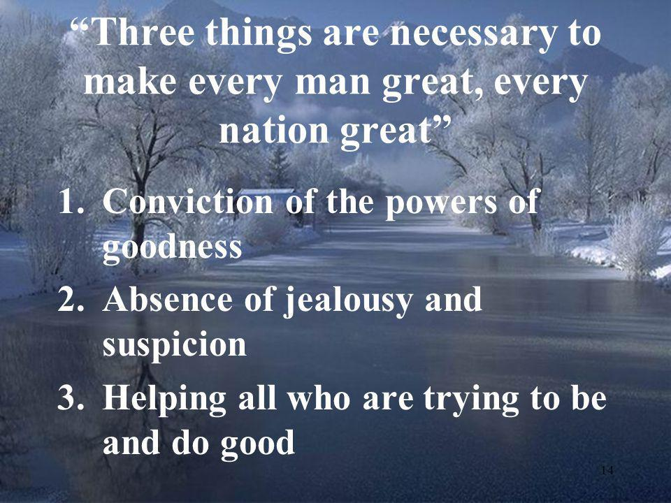 Three things are necessary to make every man great, every nation great