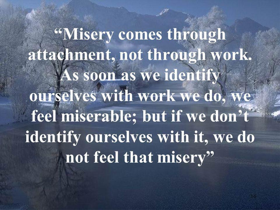 Misery comes through attachment, not through work