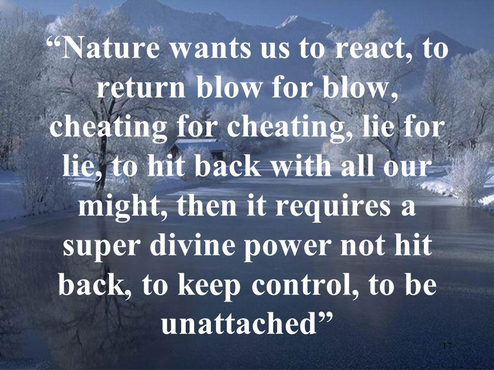 Nature wants us to react, to return blow for blow, cheating for cheating, lie for lie, to hit back with all our might, then it requires a super divine power not hit back, to keep control, to be unattached