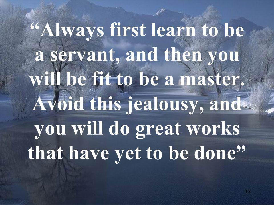 Always first learn to be a servant, and then you will be fit to be a master.