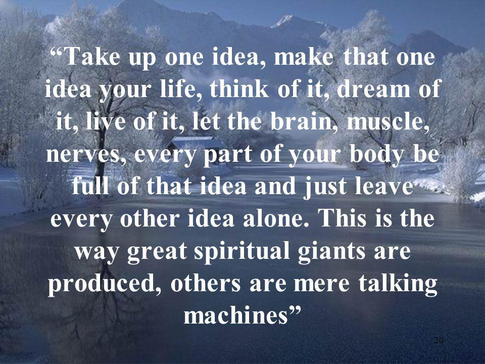 Take up one idea, make that one idea your life, think of it, dream of it, live of it, let the brain, muscle, nerves, every part of your body be full of that idea and just leave every other idea alone.